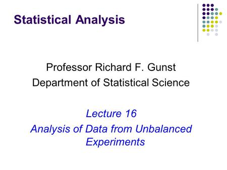 Statistical Analysis Professor Richard F. Gunst Department of Statistical Science Lecture 16 Analysis of Data from Unbalanced Experiments.