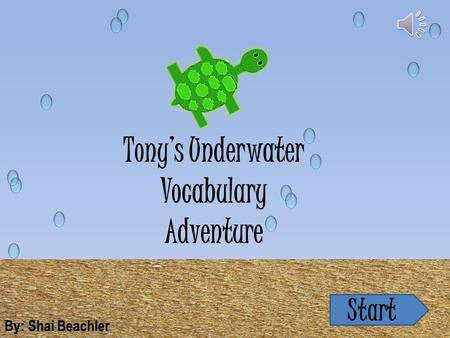 Tony's Underwater Vocabulary Adventure By: Shai Beachler Start.