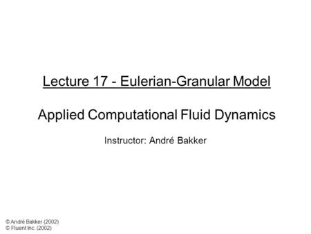 Lecture 17 - Eulerian-Granular Model Applied Computational Fluid Dynamics Instructor: André Bakker © André Bakker (2002) © Fluent Inc. (2002)
