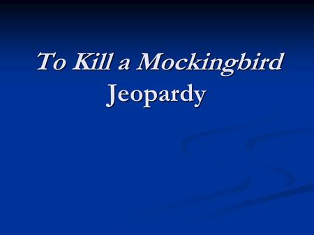 To Kill a Mockingbird Jeopardy. Round One Characters The Knothole Nicknames Location, Location, Location Give Me That Digit 100 200 300 400 500.