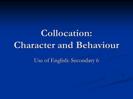 Collocation: Character and Behaviour Use of English: Secondary 6.