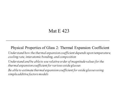 Mat E 423 Physical Properties of Glass 2: Thermal Expansion Coefficient Understand how the thermal expansion coefficient depends upon temperature, cooling.