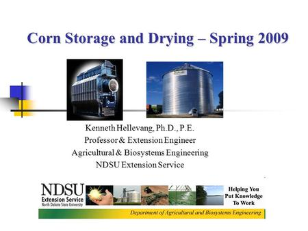 Corn Storage and Drying – Spring 2009 Corn Storage and Drying – Spring 2009 Kenneth Hellevang, Ph.D., P.E. Professor & Extension Engineer Agricultural.
