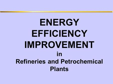 ENERGY EFFICIENCY IMPROVEMENT in Refineries and Petrochemical Plants.