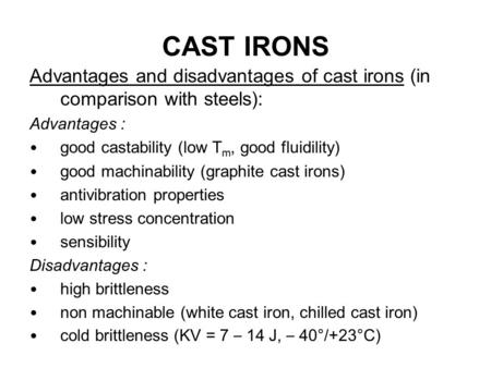 CAST IRONS Advantages and disadvantages of cast irons (in comparison with steels): Advantages : good castability (low Tm, good fluidility) good machinability.