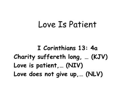 Love Is Patient I Corinthians 13: 4a Charity suffereth long, … (KJV)