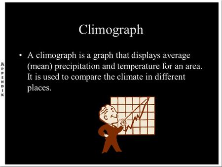Climograph A climograph is a graph that displays average (mean) precipitation and temperature for an area. It is used to compare the climate in different.