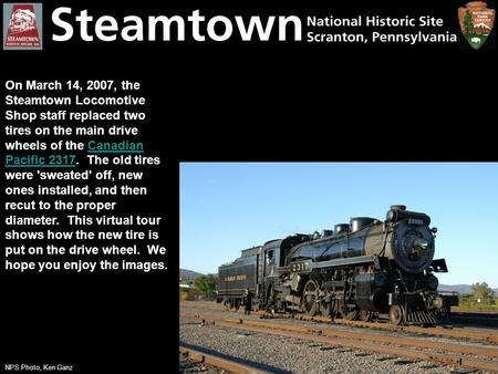 On March 14, 2007, the Steamtown Locomotive Shop staff replaced two tires on the main drive wheels of the Canadian Pacific 2317. The old tires were 'sweated'