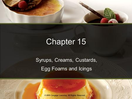 © 2009 Cengage Learning. All Rights Reserved. Chapter 15 Syrups, Creams, Custards, Egg Foams and Icings.