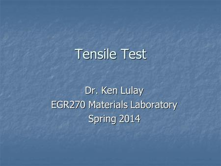 Tensile Test Dr. Ken Lulay EGR270 Materials Laboratory Spring 2014.