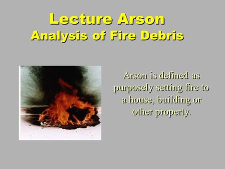 Lecture Arson Analysis of Fire Debris Arson is defined as purposely setting fire to a house, building or other property.