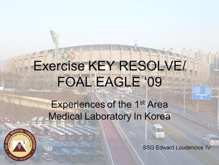 Exercise KEY RESOLVE/ FOAL EAGLE '09 Experiences of the 1 st Area Medical Laboratory In Korea SSG Edward Loudenclos IV.