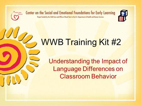 WWB Training Kit #2 Understanding the Impact of Language Differences on Classroom Behavior.