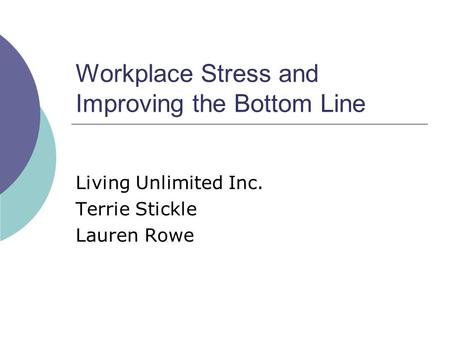 Workplace Stress and Improving the Bottom Line Living Unlimited Inc. Terrie Stickle Lauren Rowe.