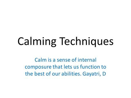 Calming Techniques Calm is a sense of internal composure that lets us function to the best of our abilities. Gayatri, D.