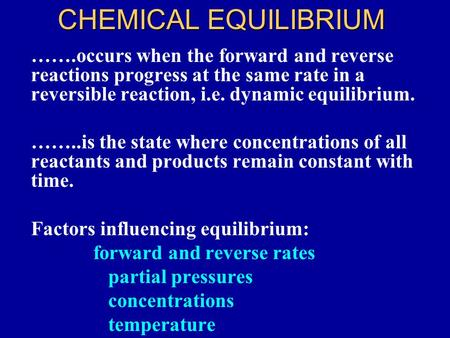 CHEMICAL EQUILIBRIUM …….occurs when the forward and reverse reactions progress at the same rate in a reversible reaction, i.e. dynamic equilibrium. ……..is.