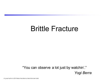 "Brittle Fracture ""You can observe a lot just by watchin'."" Yogi Berra All graphics from ASM Metals Handbook unless otherwise noted."