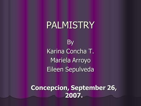 PALMISTRY By Karina Concha T. Mariela Arroyo Eileen Sepulveda Concepcion, September 26, 2007.