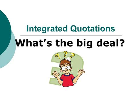 Integrated Quotations What's the big deal?. An integrated quotation is a combination between your own words and text directly from the story. Example: