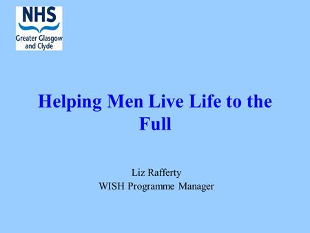 Helping Men Live Life to the Full Liz Rafferty WISH Programme Manager.