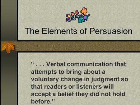 "The Elements of Persuasion ""... Verbal communication that attempts to bring about a voluntary change in judgment so that readers or listeners will accept."