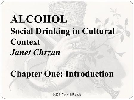 ALCOHOL Social Drinking in Cultural Context Janet Chrzan Chapter One: Introduction © 2014 Taylor & Francis.