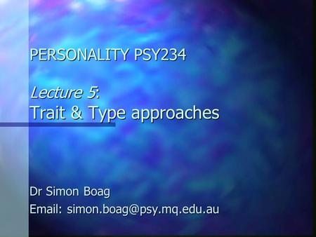 PERSONALITY PSY234 Lecture 5: Trait & Type approaches Dr Simon Boag