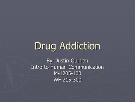 Drug Addiction By: Justin Quinlan Intro to Human Communication M-1205-100 WF 215-300.
