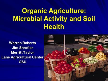 Organic Agriculture: Microbial Activity and Soil Health Warren Roberts Jim Shrefler Merritt Taylor Lane Agricultural Center OSU.