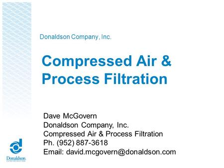 Donaldson Company, Inc. Compressed Air & Process Filtration Dave McGovern Donaldson Company, Inc. Compressed Air & Process Filtration Ph. (952) 887-3618.