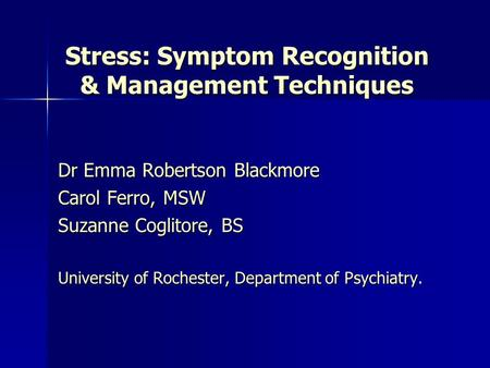 Stress: Symptom Recognition & Management Techniques Dr Emma Robertson Blackmore Carol Ferro, MSW Suzanne Coglitore, BS University of Rochester, Department.