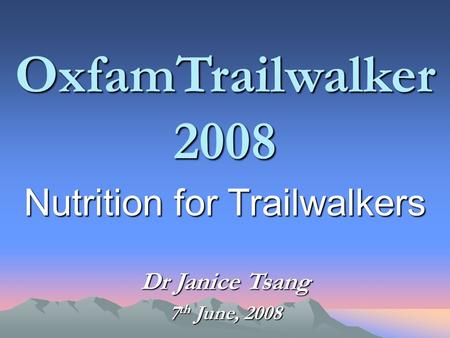 OxfamTrailwalker 2008 Nutrition for Trailwalkers Dr Janice Tsang 7 th June, 2008.