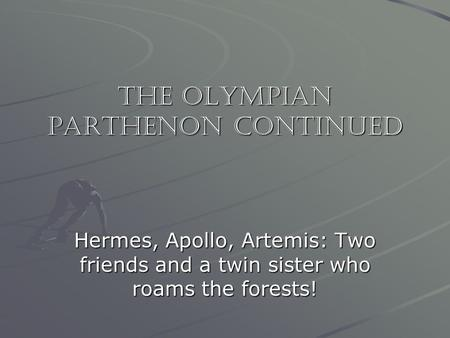 The Olympian Parthenon Continued Hermes, Apollo, Artemis: Two friends and a twin sister who roams the forests!