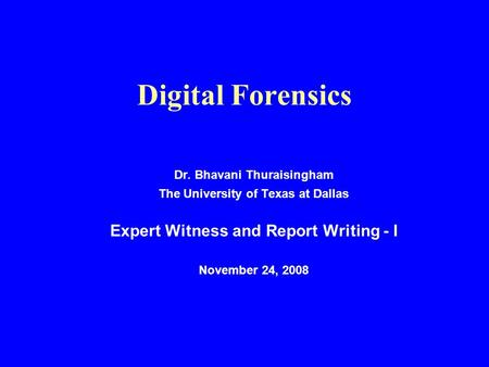 Digital Forensics Dr. Bhavani Thuraisingham The University of Texas at Dallas Expert Witness and Report Writing - I November 24, 2008.