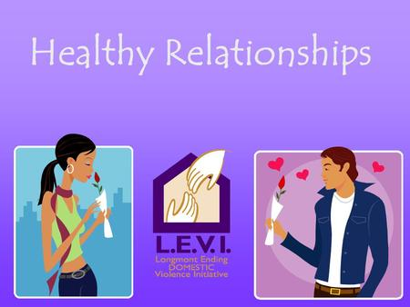 Healthy Relationships. Treating each other with respect Letting each other have different opinions Freely voicing thoughts, feelings and opinions Taking.