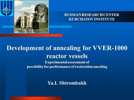 RUSSIAN RESEARCH CENTER KURCHATOV INSTITUTE Development of annealing for VVER-1000 reactor vessels Experimental assessment of possibility for performance.