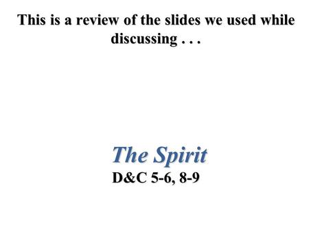 This is a review of the slides we used while discussing... The Spirit D&C 5-6, 8-9.