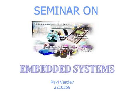Ravi Vasdev 2210259 SEMINAR ON. WHAT ARE EMBEDDED SYSTEMS  THESE ARE SINGLE BOARD COMPUTERS  THESE ARE ELECTRONIC DEVICES THAT INCORPORATE MICROPROCESSORS.