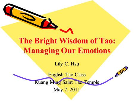 The Bright Wisdom of Tao: Managing Our Emotions Lily C. Hsu English Tao Class Kuang Ming Saint Tao Temple May 7, 2011.