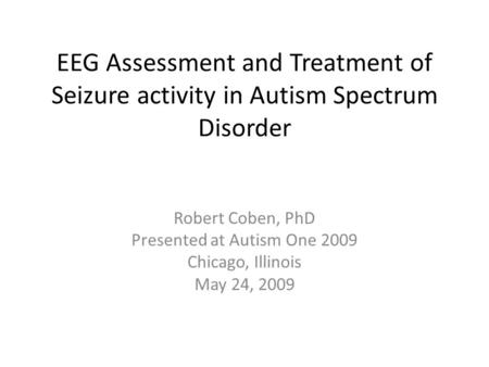 EEG Assessment and Treatment of Seizure activity in Autism Spectrum Disorder Robert Coben, PhD Presented at Autism One 2009 Chicago, Illinois May 24, 2009.