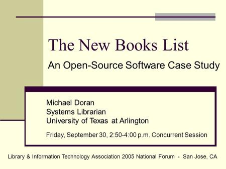 The New Books List An Open-Source Software Case Study Michael Doran Systems Librarian University of Texas at Arlington Friday, September 30, 2:50-4:00.