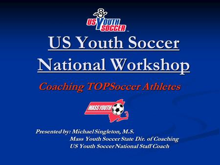 US Youth Soccer National Workshop Coaching TOPSoccer Athletes Coaching TOPSoccer Athletes Presented by: Michael Singleton, M.S. Mass Youth Soccer State.
