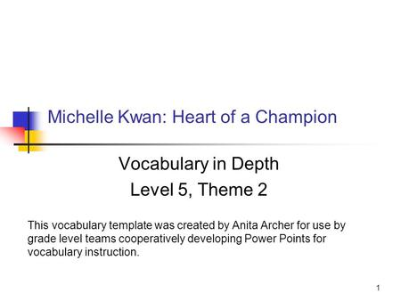 1 Michelle Kwan: Heart of a Champion Vocabulary in Depth Level 5, Theme 2 This vocabulary template was created by Anita Archer for use by grade level teams.