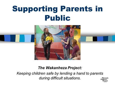 Supporting Parents in Public The Wakanheza Project: Keeping children safe by lending a hand to parents during difficult situations.