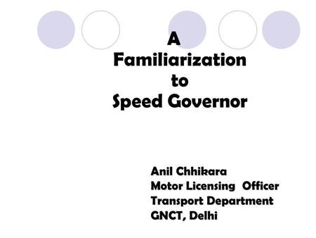 A Familiarization to Speed Governor Anil Chhikara Motor Licensing Officer Transport Department GNCT, Delhi.
