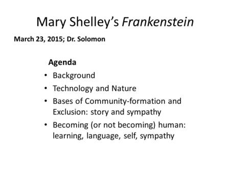 Mary Shelley's Frankenstein March 23, 2015; Dr. Solomon Agenda Background Technology and Nature Bases of Community-formation and Exclusion: story and sympathy.