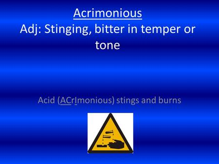 Acrimonious Adj: Stinging, bitter in temper or tone Acid (ACrImonious) stings and burns.
