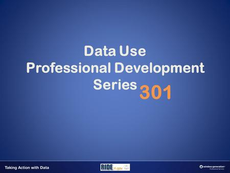 Data Use Professional Development Series 301. www.ride.ri.gov www.wirelessgeneration.com The contents of this slideshow were developed under a Race to.