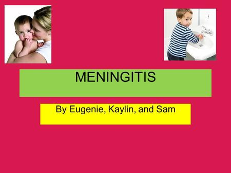 MENINGITIS By Eugenie, Kaylin, and Sam. What is Meningitis??? Well, meningits is the inflammation of the meninges, which are caused by bacterial infections.