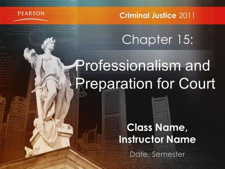 Class Name, Instructor Name Date, Semester Criminal Justice 2011 Chapter 15: Professionalism and Preparation for Court.